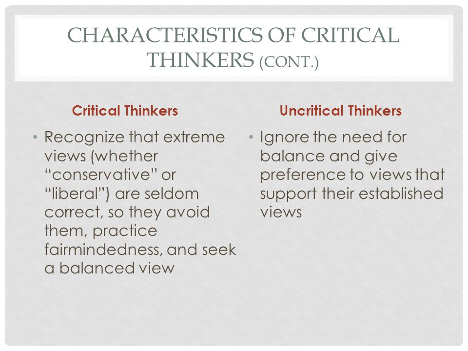 CHARACTERISTICS OF CRITICAL THINKERS (CONT.) Critical Thinkers Practice restraint, controlling their feelings rather than being controlled by them, and thinking before acting Uncritical Thinkers Tend to follow their feelings and act impulsively