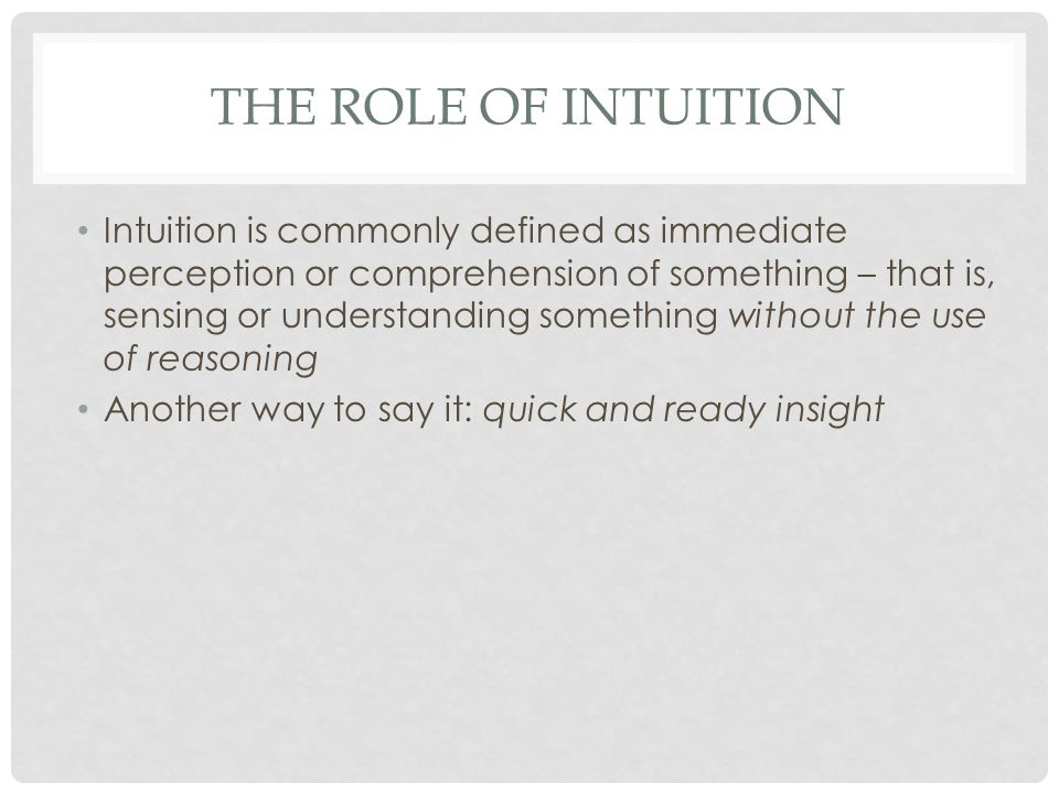 THE ROLE OF INTUITION (CONT.) Some everyday experiences seem to support this definition You meet a stranger and instantly know you will be partners for life When a car salesman tells you the quoted price is the rock bottom price, your intuition may have told you she was lying Of the first day of a new job, you have a strong sense something will not go right with it