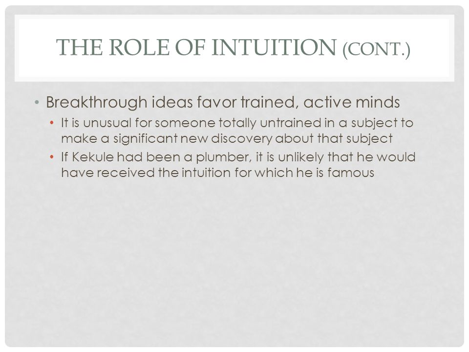 THE ROLE OF INTUITION (CONT.) Some intuitions eventually prove to be mistaken and in error The person you were instantly attracted to turns out to be not your lifelong partner but someone for whom you develop a strong dislike The car salesman's final price may have proved to be exactly that – the final price Instead of the job going poorly, it goes exceptionally well