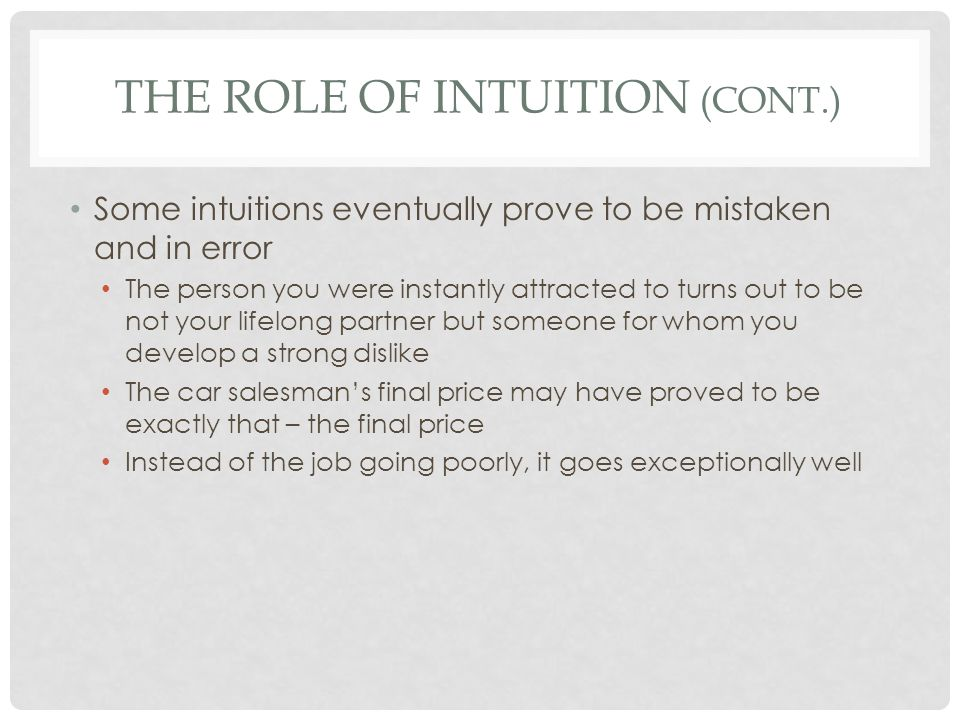 THE ROLE OF INTUITION (CONT.) It is difficult to make an overall assessment of the quality of our intuitions because we tend to forget those that prove mistaken in much the same way a gambler forgets his losses Experiment: Keep track of your intuitions in a journal, and evaluate them to see which are actually accurate or come to pass
