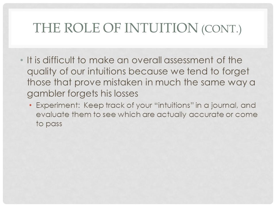 THE ROLE OF INTUITION (CONT.) These facts have lead some scholars to conclude that intuition is simply a consequence of thinking Sometimes you make a quick decision without being aware you're thinking about something, causing you to experience precognition Sometimes your unconscious problem solver is at work and it brings you ideas from out of the blue – a delayed result of thinking