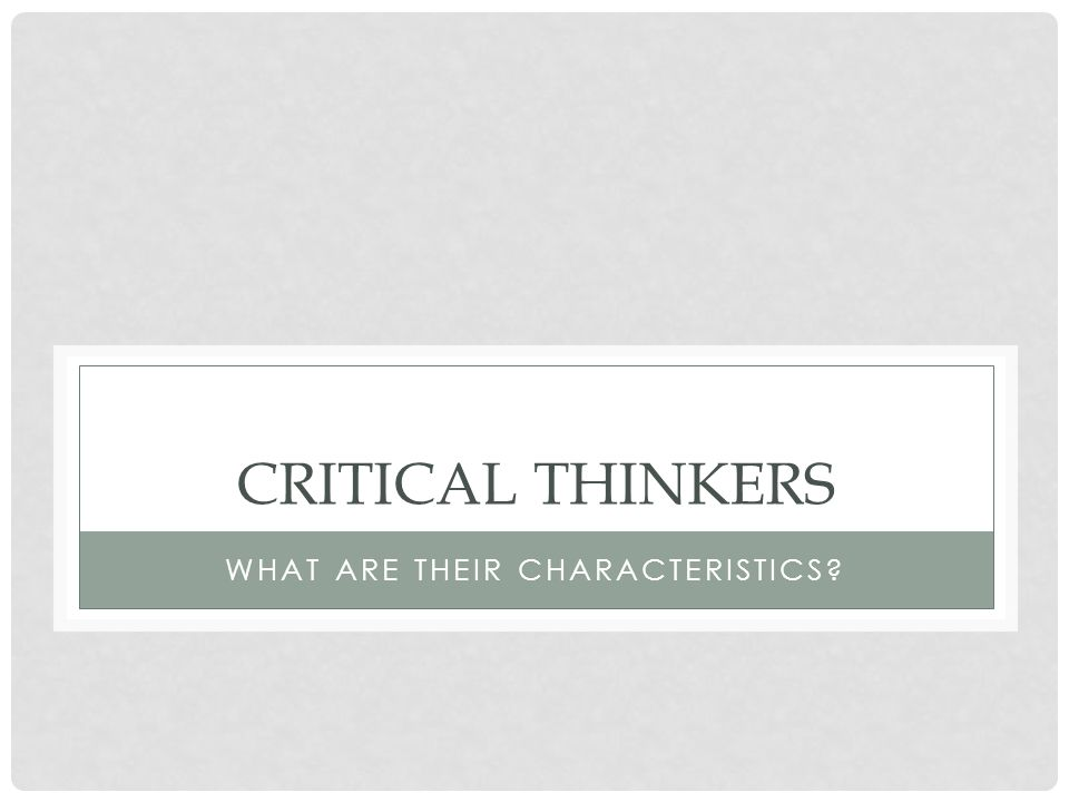 CHARACTERISTICS OF CRITICAL THINKERS As we have previously noted, one characteristic of a critical thinker is the ability to ask appropriate questions Another is control of one's mental activities John Dewey once observed that more of our time than most of us care to admit is spent trifling with mental pictures, random recollections, pleasant but unfounded hopes, flitting, half-developed impressions.