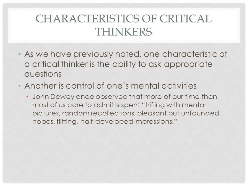 CHARACTERISTICS OF CRITICAL THINKERS (CONT.) Good critical thinkers have learned how to stop the casual, semiconscious drift of images when they wish and how to fix their minds on one specific matter, examine it carefully, and form a judgment about it They have learned how to take charge of their thoughts, to use their minds actively (problem solving) as well as passively (daydreaming)