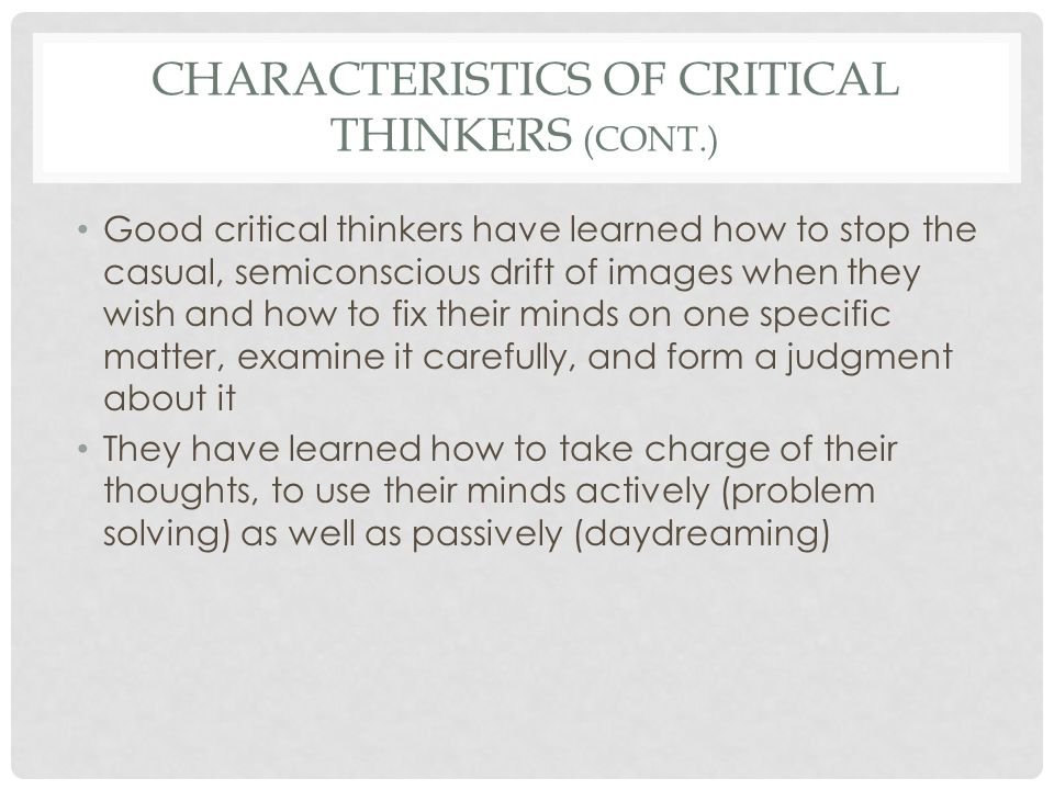CHARACTERISTICS OF CRITICAL THINKERS (CONT.) Critical Thinkers Are honest with themselves, acknowledging what they don't know, recognizing their limitations, and being watchful of their own errors Uncritical Thinkers Pretend they know more than they do, ignore their limitations, and assume their views are error-free