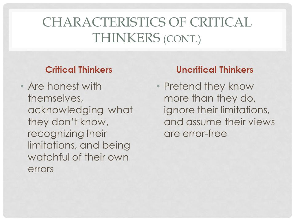 CHARACTERISTICS OF CRITICAL THINKERS (CONT.) Critical Thinkers Regard problems and controversial issues as exciting challenges Uncritical Thinkers Regard problems and controversial issues as nuisances or threats to their ego