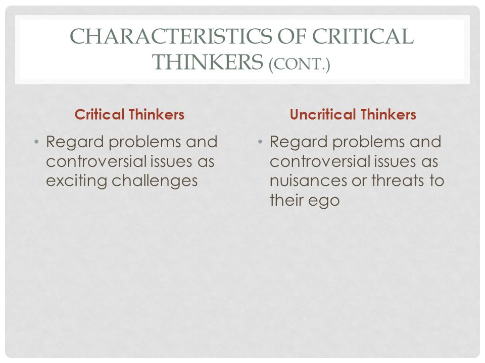 CHARACTERISTICS OF CRITICAL THINKERS (CONT.) Critical Thinkers Strive for understanding, keep curiosity alive, remain patient with complexity, and are ready to invest time to overcome confusion Uncritical Thinkers Are impatient with complexity and thus would rather remain confused than make the effort to understand