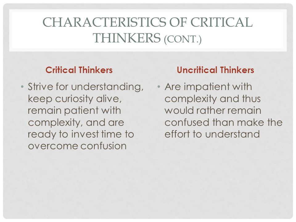 CHARACTERISTICS OF CRITICAL THINKERS (CONT.) Critical Thinkers Base judgments on evidence rather than personal preferences, deferring judgment whenever evidence is insufficient; they revise judgments when new evidence reveals error Uncritical Thinkers Base judgments on first impressions and gut reactions; they are unconcerned about the amount or quality of evidence and cling to their views steadfastly