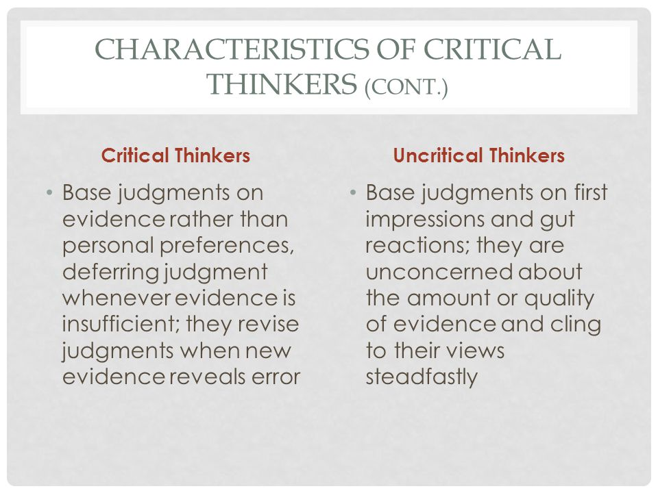 CHARACTERISTICS OF CRITICAL THINKERS (CONT.) Critical Thinkers Are interested in other people's ideas and so are willing to read and listen attentively, even when they tend to disagree with the other person Uncritical Thinkers Are preoccupied with themselves and their own opinions and are so unwilling to pay attention to others' views.
