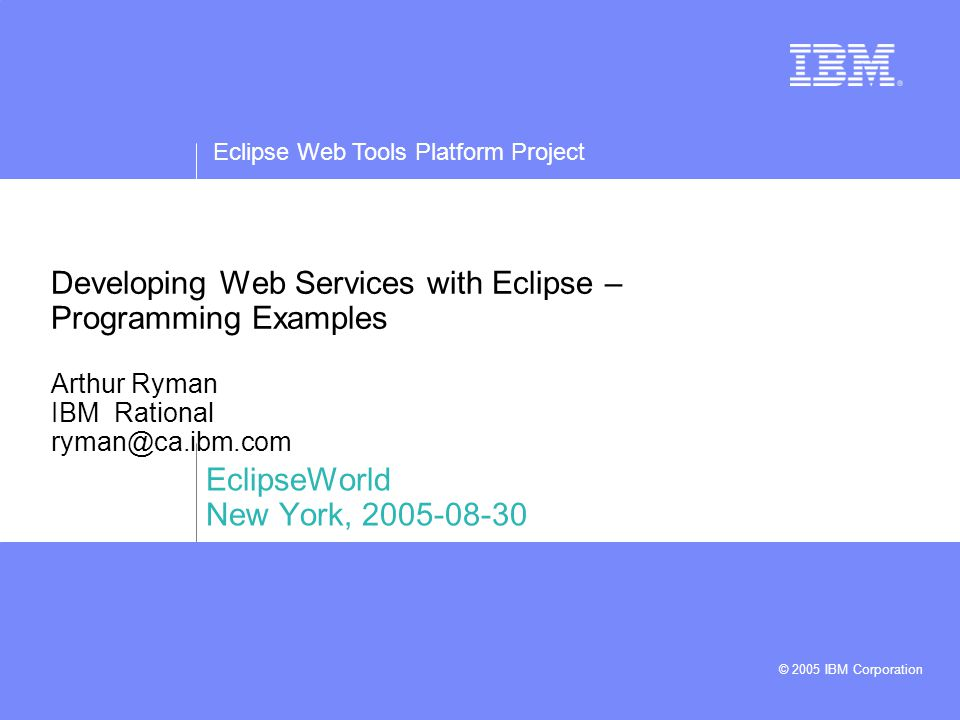 Eclipse Web Tools Platform Project © 2005 IBM Corporation 2Developing Web Services with Eclipse, EclipseWorld, New York Development Scenarios  Accessing Web Services  Creating Web Services –Bottom-Up –Top-Down
