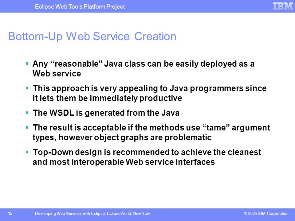 Eclipse Web Tools Platform Project © 2005 IBM Corporation 16Developing Web Services with Eclipse, EclipseWorld, New York Bottom-Up Service: BUService 1)Create a new Web project: BUService 2)Create a data object to represent the result: BUStock.javaBUStock.java 3)Create a business object to take a symbol and return a stock quote for it: BUQuoter.javaBUQuoter.java 4)Use the Web service wizard to deploy it.