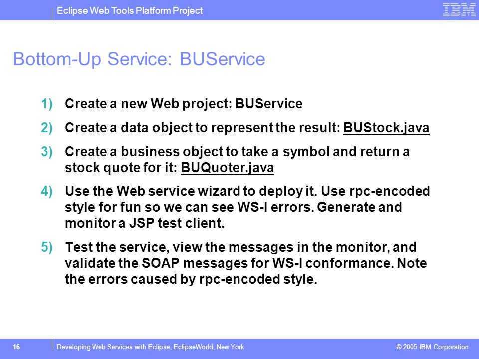 Eclipse Web Tools Platform Project © 2005 IBM Corporation 17Developing Web Services with Eclipse, EclipseWorld, New York