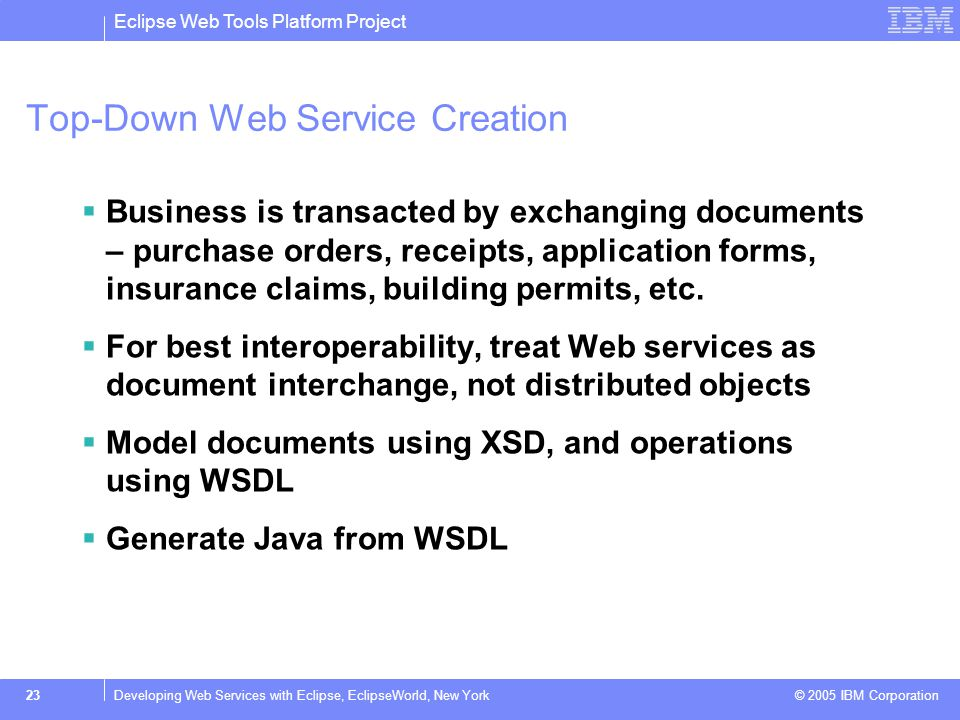 Eclipse Web Tools Platform Project © 2005 IBM Corporation 24Developing Web Services with Eclipse, EclipseWorld, New York Top-Down Service: TDService 1)Create a new Web project: TDService 2)Create an XML schema for the Stock quote result: TDStock.xsdTDStock.xsd 3)Create a WSDL for the quote service with an operation that takes a symbol and returns a quote: TDQuoter.wsdl.