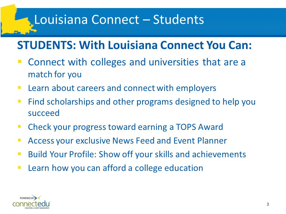 Louisiana Connect - Parents PARENTS: With Louisiana Connect You Can:  Track student progress against important college and career planning activities and toward earning a TOPS award  Search for colleges, compare costs and make recommendations to your student  Search for scholarships and make recommendations to your student  View your child's Individual Graduation Plan (IGP)  View your child's career plan and explore occupation profiles  Learn about college costs, need-based aid and other financial options  Access your personal Communication Center where you can communicate with your child and receive important messages, alerts and event invitations 4