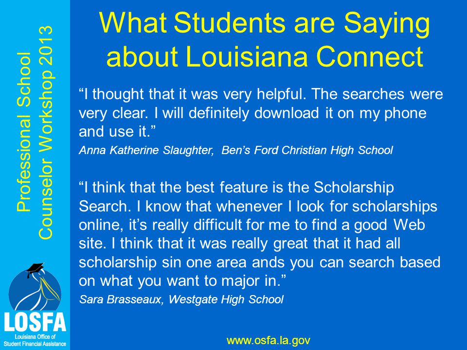 Professional School Counselor Workshop 2013 www.osfa.la.gov What Students are Saying about Louisiana Connect I think that it's very user friendly.