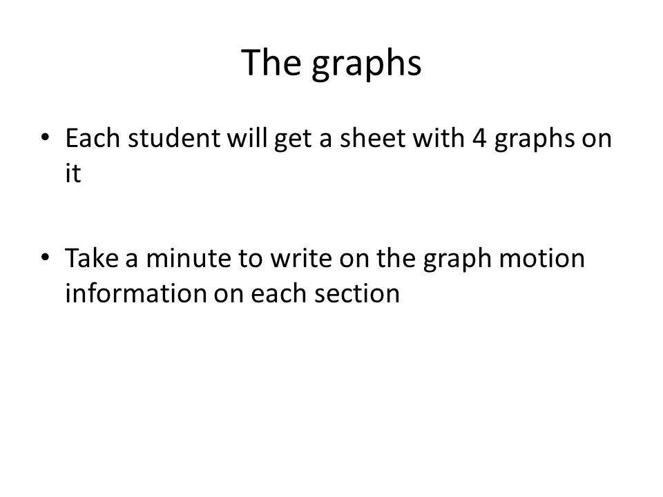 How to walk a graph Students will be assigned to a group Show constant velocity by walking at a constant pace – same size steps Show a change in velocity by moving from baby steps to big steps (or the reverse) All sections on P-T graphs require the same amount of time (assume 5 seconds)