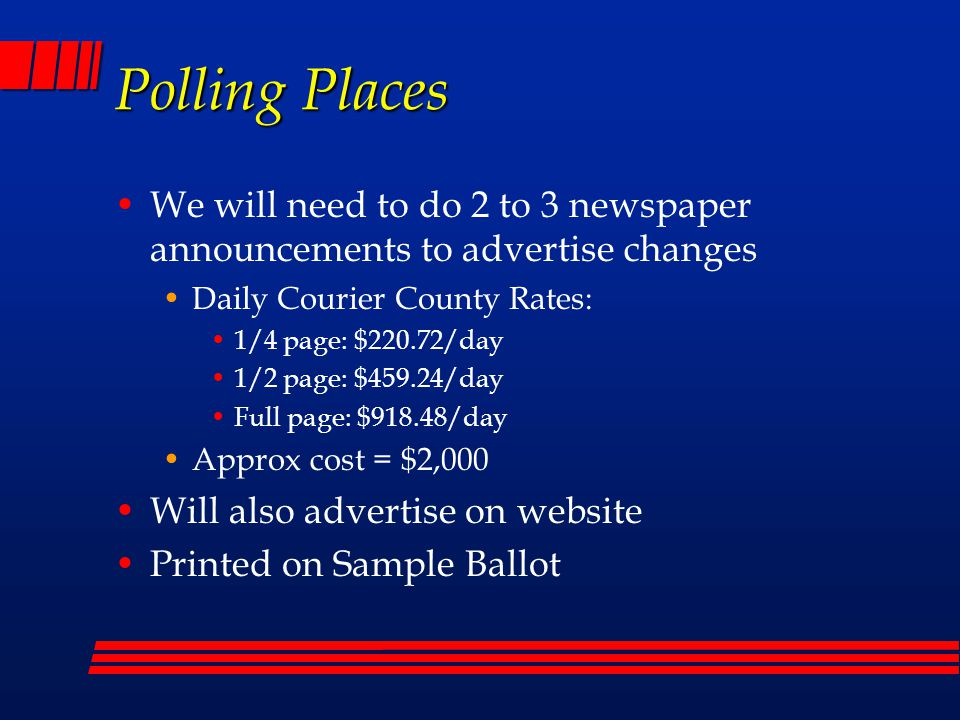 Polling Place Challenges ADA accessibility issues: Hearing April 28 th Seeking additional state/federal grant funds – have not spent all of HHS grant Met with Development Services and Attorney's offices for guidance Development Services has offered to accompany Election staff in checking for ADA compliance Challenges: Finding already ADA compliant polling places Storage of additional equipment for temporary compliance Manpower to install and remove equipment