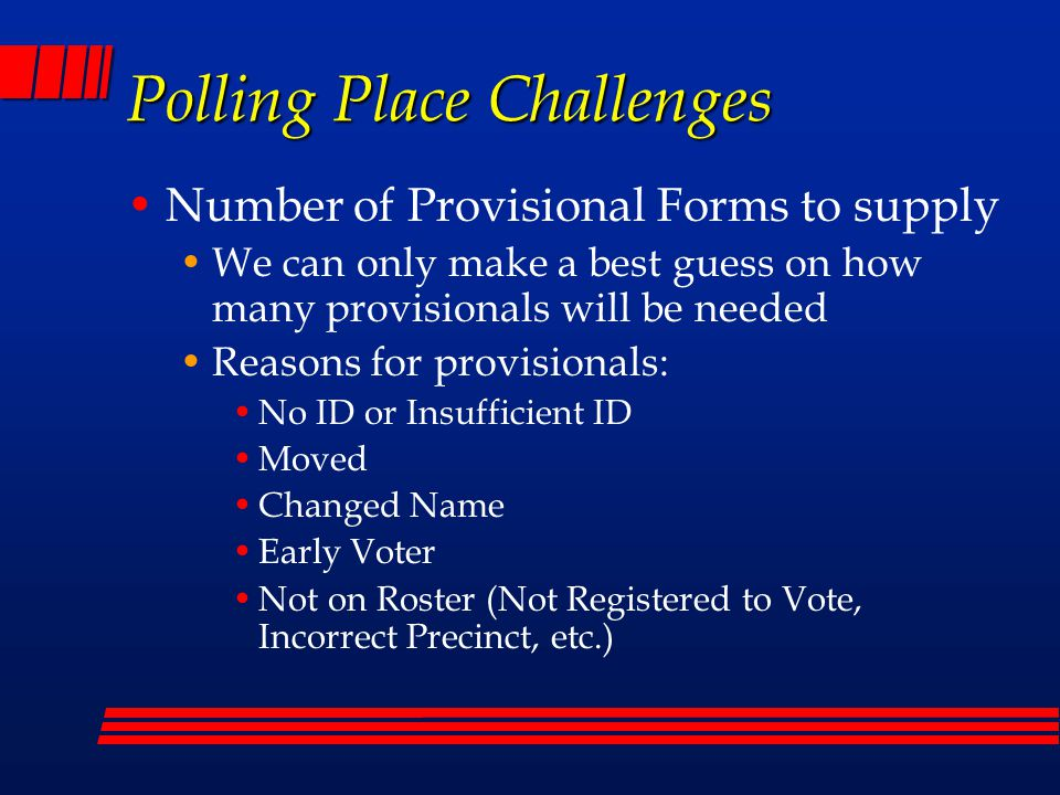 Polling Place Challenges Number of Ballots for Primary Election Non-Partisan, Independent and Non- Recognized Parties can vote their choice of a Democratic or Republican ballot Have to order enough DEM and REP ballots to cover all the Other voters