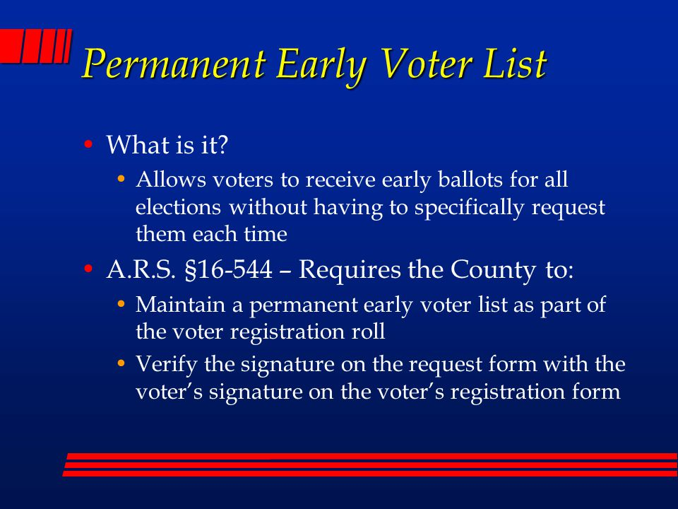 Permanent Early Voter List Send a 120 day notice to voters that will: notify the voter of the upcoming elections request the voter to designate a political party ballot should they be of an unrecognized party for the purposes of that upcoming election change the mailing address for the ballot in the voter's county of residence update the voter's residence address in the voter's county of residence request to not be sent a ballot for the upcoming election or elections indicated on the notice request to be removed from the permanent early ballot list