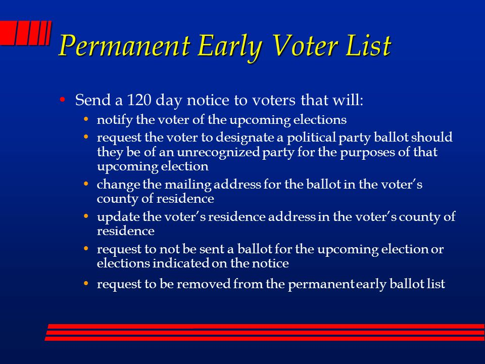 Permanent Early Voter List Initial signup letters mailed to every registered voter (111,000) from January – March 2008 Signed up = 30,000 (so far) Plan on doing newspaper ads with cut out form Daily Courier County Rates: 1/4 page: $220.72/day 1/2 page: $459.24/day Full page: $918.48/day Approx cost = $2,000 Voters can also print out form on website