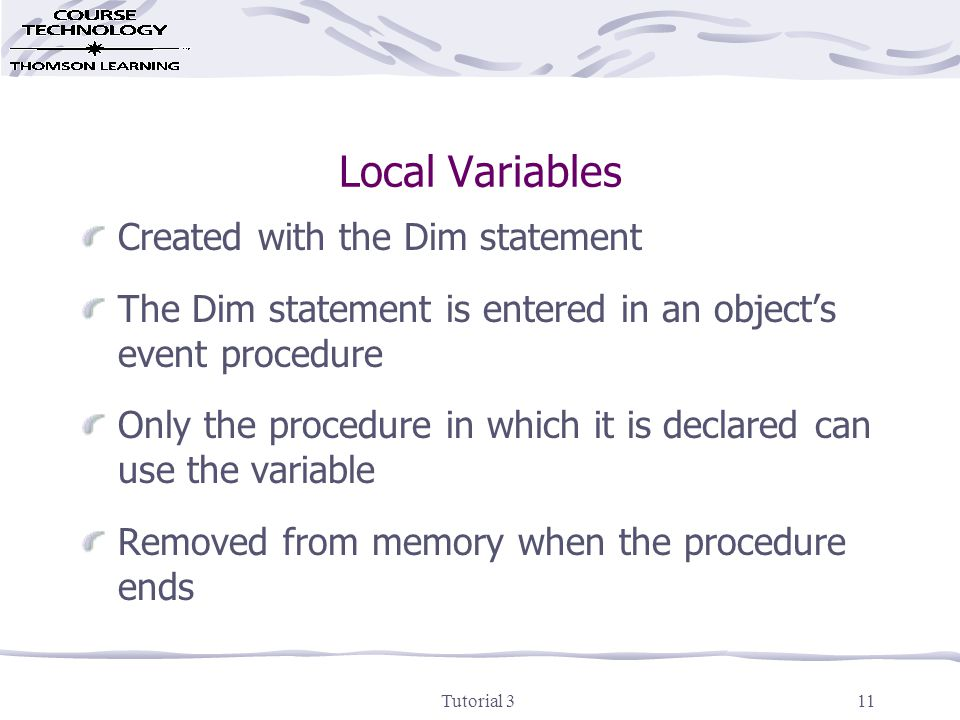 Tutorial 312 Form-level Variables Created with the Dim statement The Dim statement is entered in a form's General declarations section Can be used by any of the procedures in the form Removed from memory when the application ends