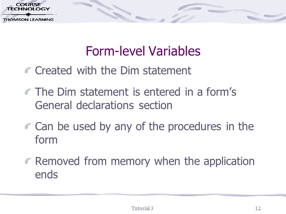 Tutorial 313 Global Variables Created with the Public statement The Public statement is entered in a code module's General declarations section Used in multi-form projects and can be used by any of the procedures in any of the project's forms Removed from memory when the application ends
