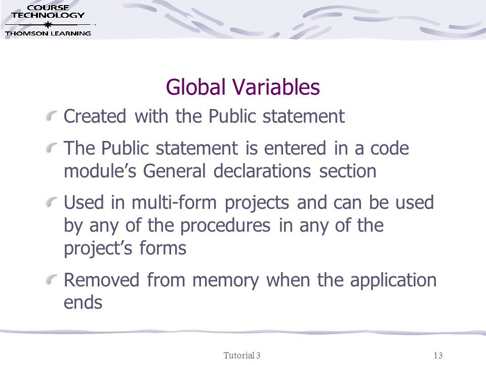 Tutorial 314 Option Explicit Statement Doesn't allow you to create variables on the fly Enter in every form's, and every code module's, General declarations section Use Tools, Options, Environment tab, Require Variable Declaration to have Visual Basic include Option Explicit in every new form and module