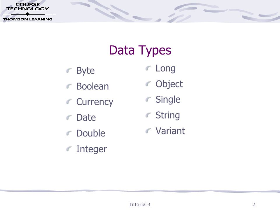 Tutorial 33 Use the Appropriate Data Type Integer or Long - Used to store whole numbers Single, Double, Currency - Used to store numbers with a decimal fraction String - Used to store strings Boolean - Used to store Boolean values (True and False) Date - Used to store date and time information Object - Used to store a reference to an object Byte - Used to store binary data Variant - Flexible, but not efficient