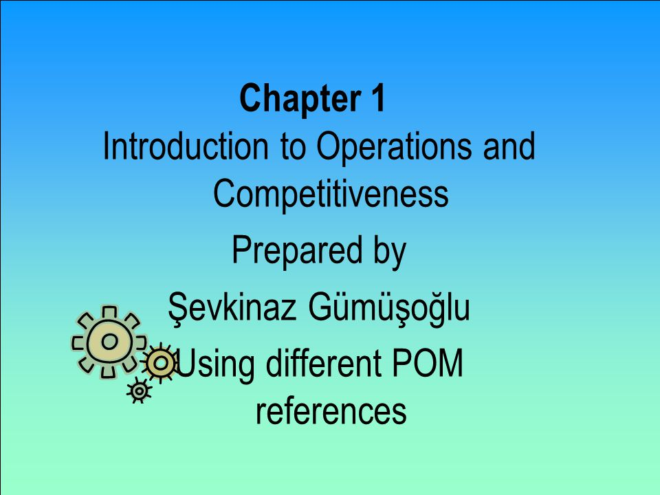 Chapter 1 Introduction to Operations and Competitiveness Prepared by Şevkinaz Gümüşoğlu Using different POM references