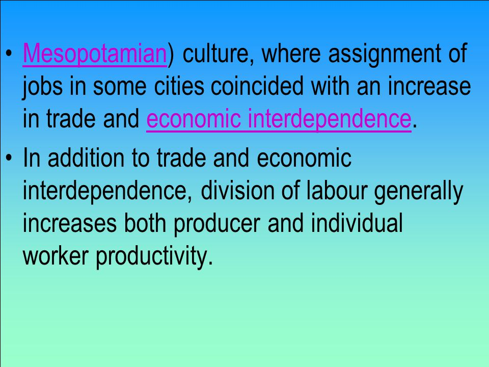 Mesopotamian) culture, where assignment of jobs in some cities coincided with an increase in trade and economic interdependence.Mesopotamianeconomic interdependence In addition to trade and economic interdependence, division of labour generally increases both producer and individual worker productivity.