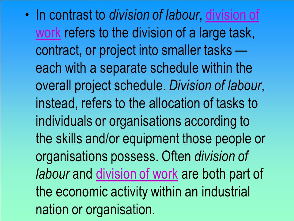In contrast to division of labour, division of work refers to the division of a large task, contract, or project into smaller tasks — each with a separate schedule within the overall project schedule.