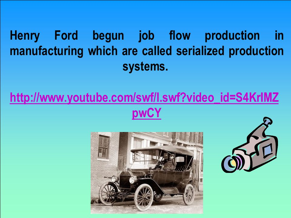 Henry Ford begun job flow production in manufacturing which are called serialized production systems.