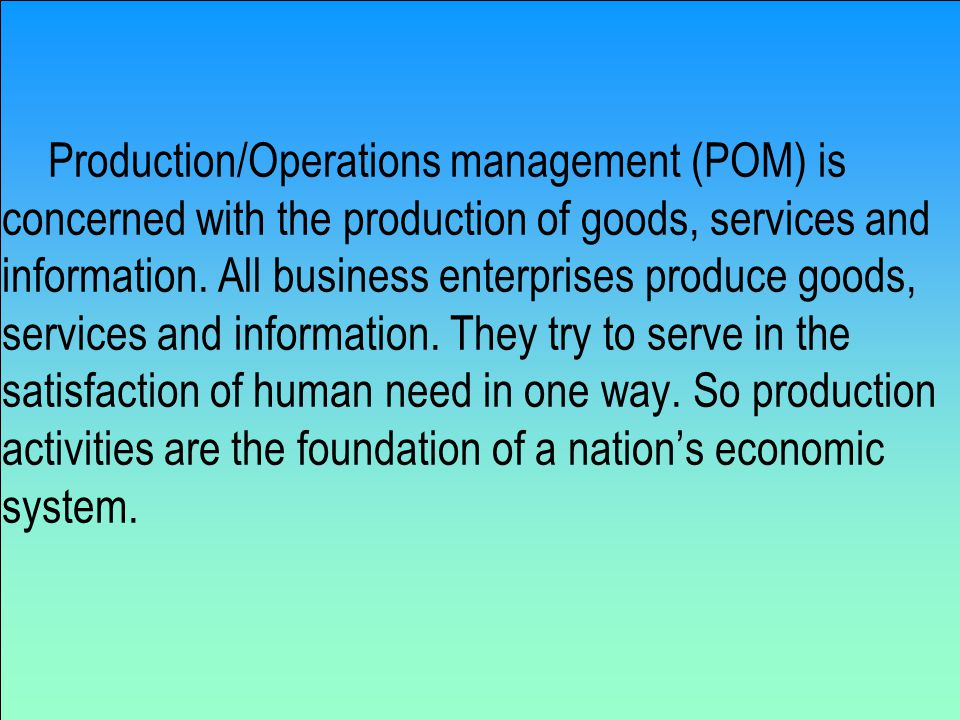 Production/Operations management (POM) is concerned with the production of goods, services and information.