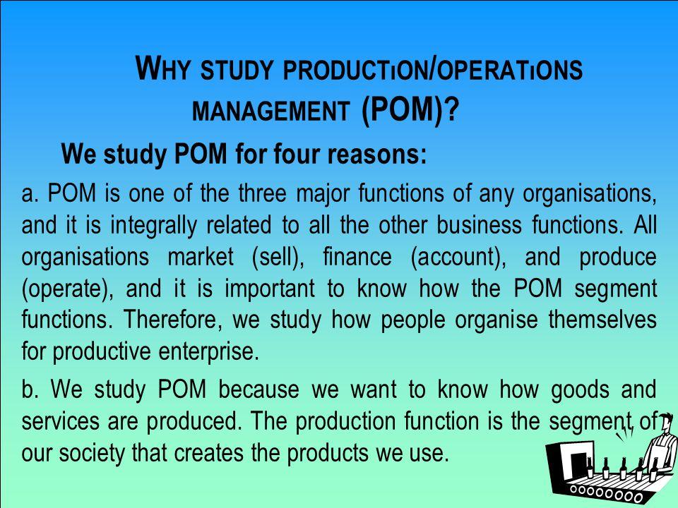 W HY STUDY PRODUCTıON / OPERATıONS MANAGEMENT (POM).