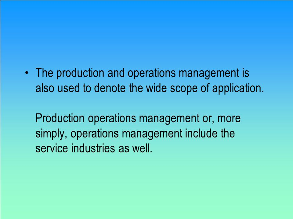 The production and operations management is also used to denote the wide scope of application.