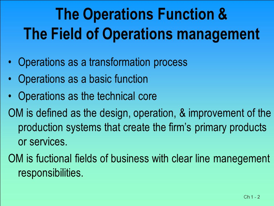 Ch 1 - 2 The Operations Function & The Field of Operations management Operations as a transformation process Operations as a basic function Operations as the technical core OM is defined as the design, operation, & improvement of the production systems that create the firm's primary products or services.