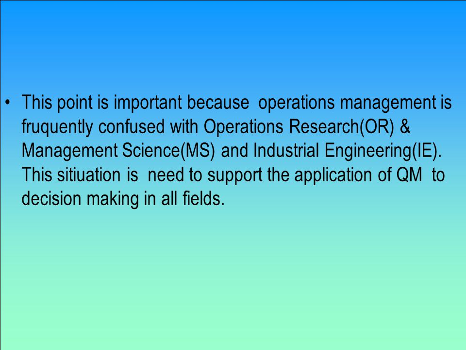 This point is important because operations management is fruquently confused with Operations Research(OR) & Management Science(MS) and Industrial Engineering(IE).
