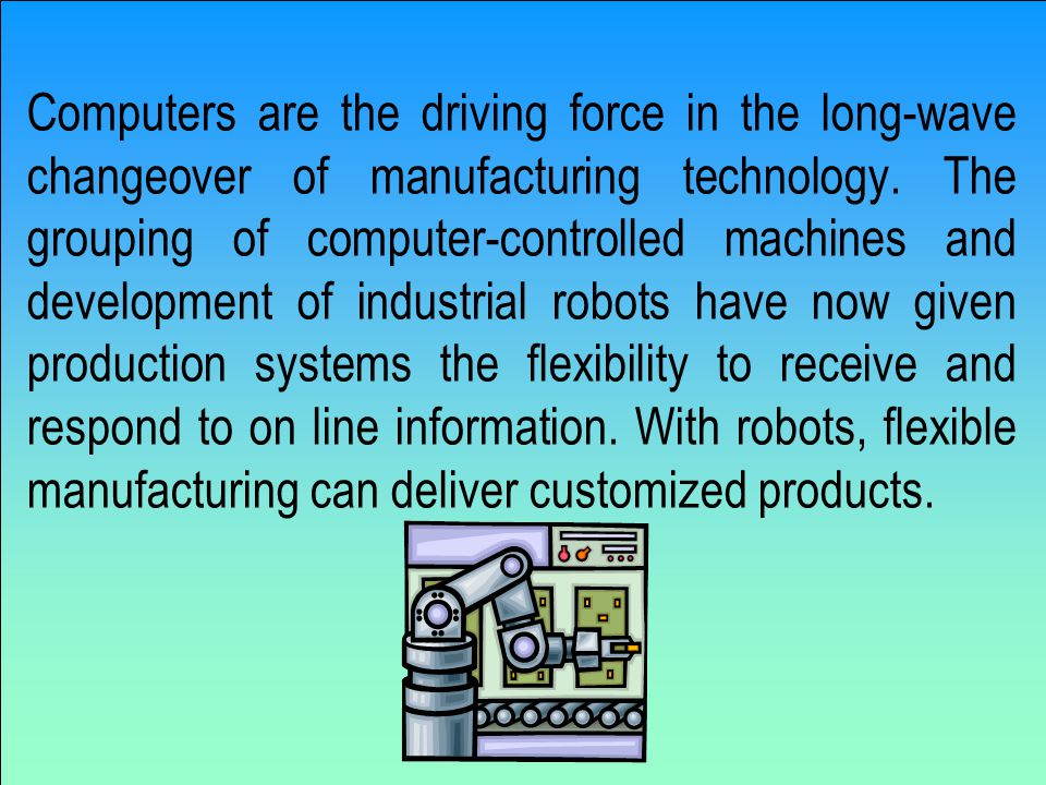 Computers are the driving force in the long-wave changeover of manufacturing technology.
