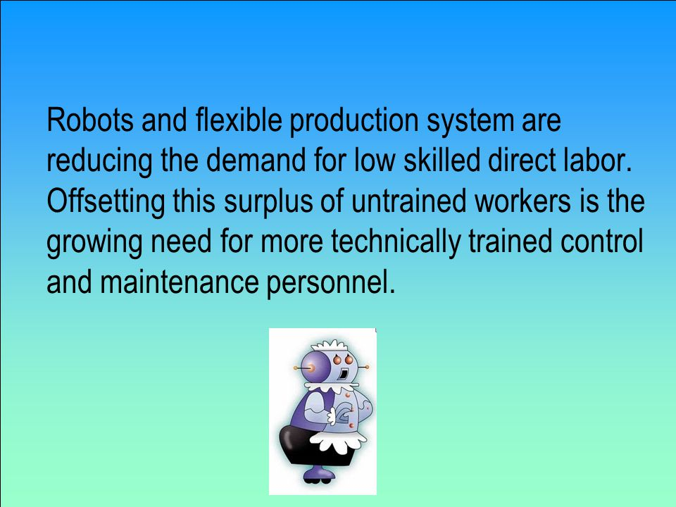 Robots and flexible production system are reducing the demand for low skilled direct labor.