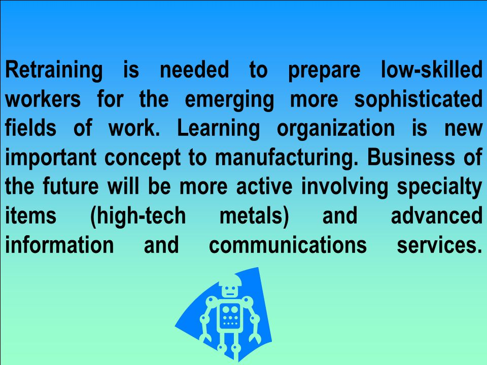 Retraining is needed to prepare low-skilled workers for the emerging more sophisticated fields of work.