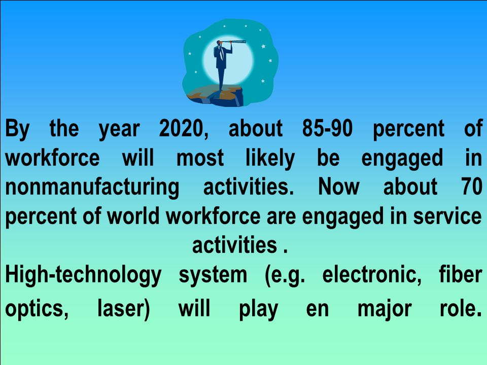 By the year 2020, about 85-90 percent of workforce will most likely be engaged in nonmanufacturing activities.