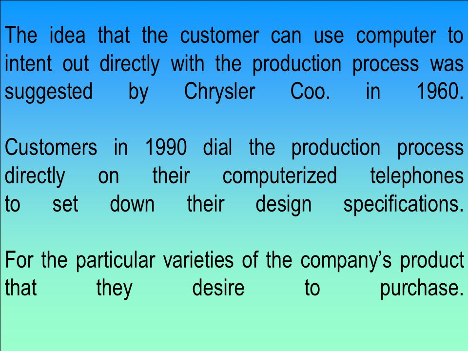 The idea that the customer can use computer to intent out directly with the production process was suggested by Chrysler Coo.