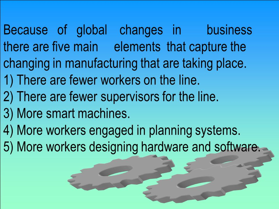Because of global changes in business there are five main elements that capture the changing in manufacturing that are taking place.
