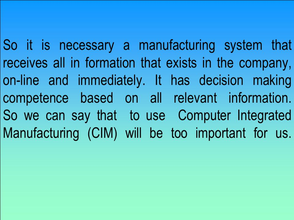 So it is necessary a manufacturing system that receives all in formation that exists in the company, on-line and immediately.