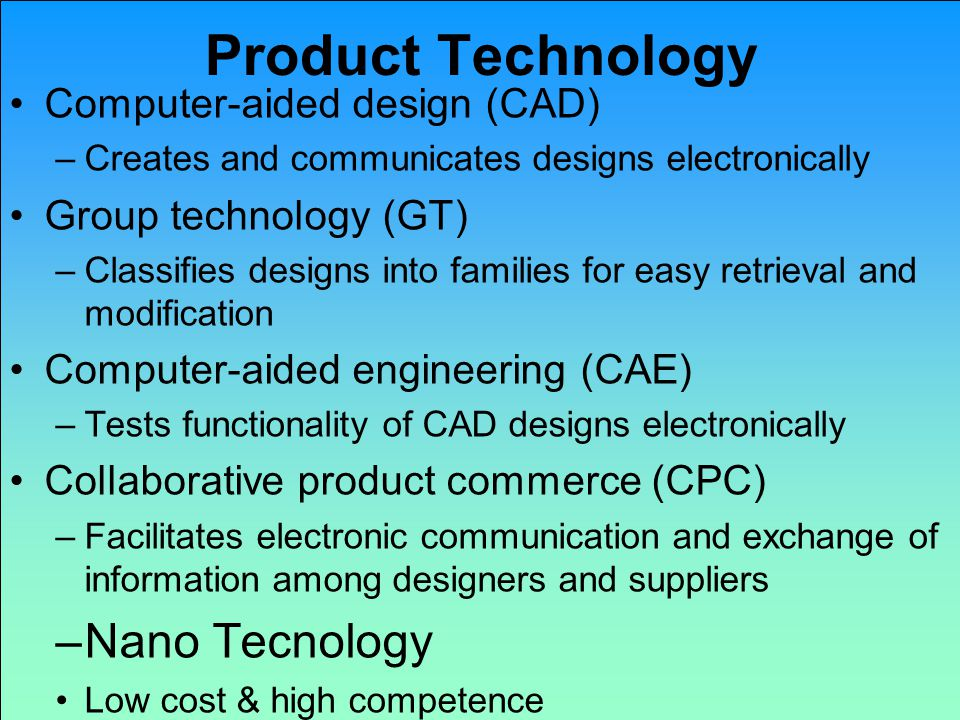 Product Technology Computer-aided design (CAD) –Creates and communicates designs electronically Group technology (GT) –Classifies designs into families for easy retrieval and modification Computer-aided engineering (CAE) –Tests functionality of CAD designs electronically Collaborative product commerce (CPC) –Facilitates electronic communication and exchange of information among designers and suppliers –Nano Tecnology Low cost & high competence