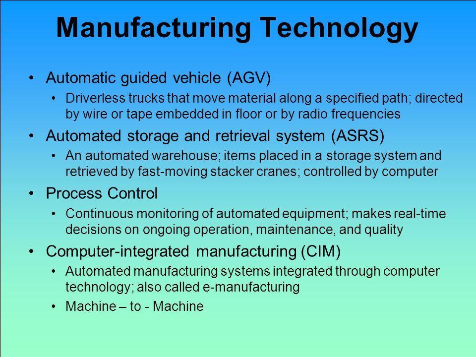Manufacturing Technology Automatic guided vehicle (AGV) Driverless trucks that move material along a specified path; directed by wire or tape embedded in floor or by radio frequencies Automated storage and retrieval system (ASRS) An automated warehouse; items placed in a storage system and retrieved by fast-moving stacker cranes; controlled by computer Process Control Continuous monitoring of automated equipment; makes real-time decisions on ongoing operation, maintenance, and quality Computer-integrated manufacturing (CIM) Automated manufacturing systems integrated through computer technology; also called e-manufacturing Machine – to - Machine