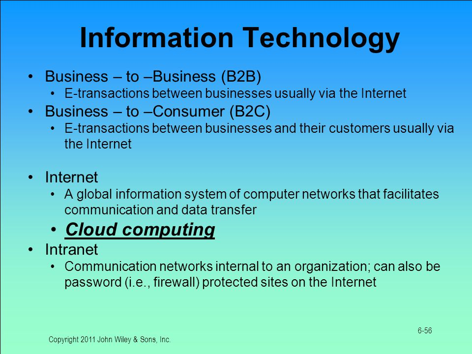 Information Technology Business – to –Business (B2B) E-transactions between businesses usually via the Internet Business – to –Consumer (B2C) E-transactions between businesses and their customers usually via the Internet Internet A global information system of computer networks that facilitates communication and data transfer Cloud computing Intranet Communication networks internal to an organization; can also be password (i.e., firewall) protected sites on the Internet Copyright 2011 John Wiley & Sons, Inc.