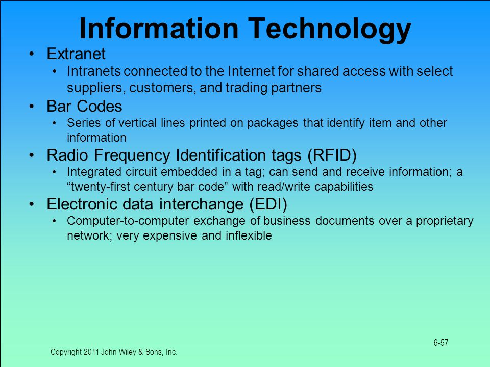 Information Technology Extranet Intranets connected to the Internet for shared access with select suppliers, customers, and trading partners Bar Codes Series of vertical lines printed on packages that identify item and other information Radio Frequency Identification tags (RFID) Integrated circuit embedded in a tag; can send and receive information; a twenty-first century bar code with read/write capabilities Electronic data interchange (EDI) Computer-to-computer exchange of business documents over a proprietary network; very expensive and inflexible Copyright 2011 John Wiley & Sons, Inc.