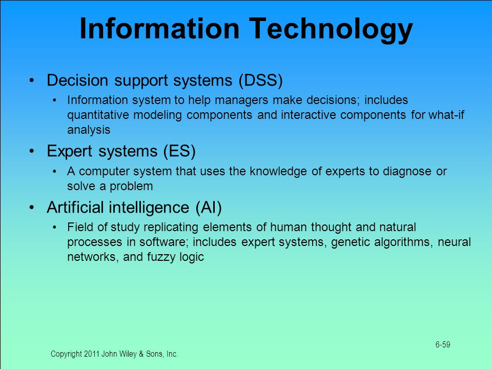 Information Technology Decision support systems (DSS) Information system to help managers make decisions; includes quantitative modeling components and interactive components for what-if analysis Expert systems (ES) A computer system that uses the knowledge of experts to diagnose or solve a problem Artificial intelligence (AI) Field of study replicating elements of human thought and natural processes in software; includes expert systems, genetic algorithms, neural networks, and fuzzy logic Copyright 2011 John Wiley & Sons, Inc.