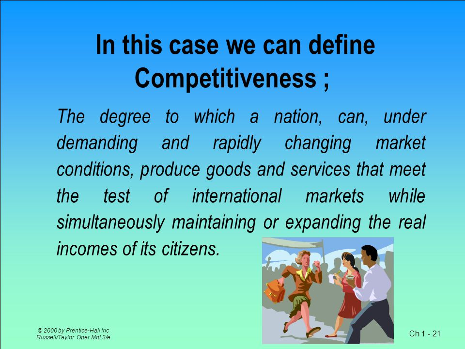 Ch 1 - 21 © 2000 by Prentice-Hall Inc Russell/Taylor Oper Mgt 3/e In this case we can define Competitiveness ; The degree to which a nation, can, under demanding and rapidly changing market conditions, produce goods and services that meet the test of international markets while simultaneously maintaining or expanding the real incomes of its citizens.