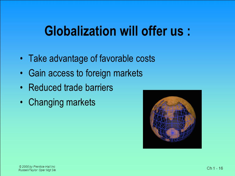 Ch 1 - 16 © 2000 by Prentice-Hall Inc Russell/Taylor Oper Mgt 3/e Globalization will offer us : Take advantage of favorable costs Gain access to foreign markets Reduced trade barriers Changing markets